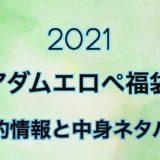アダムエロペ2021年予約日や過去中身アイテムのネタバレ公開