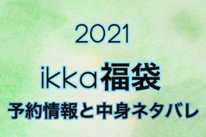 Ikka2021年予約日や過去中身アイテムのネタバレ公開