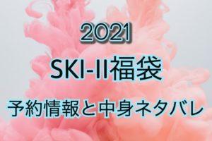 SK-II福袋【2021年】予約日や過去中身アイテムをネタバレ公開
