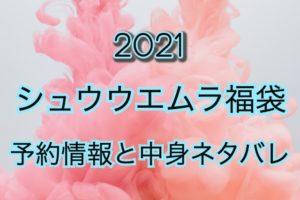 シュウウエムラ福袋【2021年】予約日や過去中身アイテムのネタバレ公開
