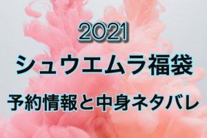 シュウエムラ福袋【2021年】予約日や過去中身アイテムのネタバレ公開